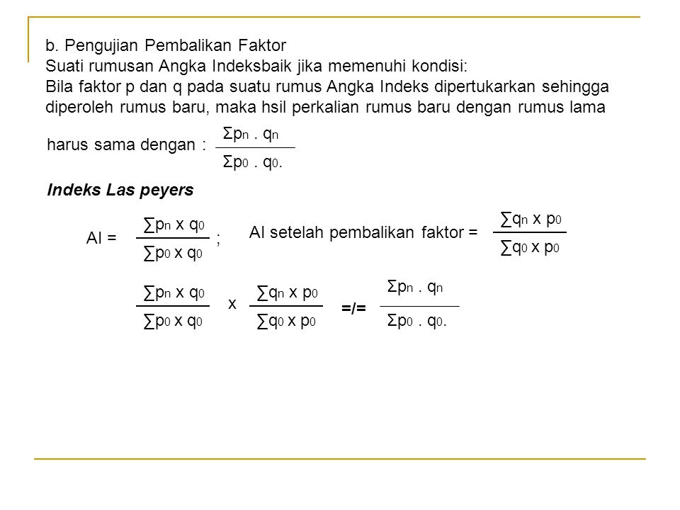 b. Pengujian Pembalikan Faktor Suati rumusan Angka Indeksbaik jika memenuhi kondisi: Bila faktor p dan q pada suatu rumus Angka Indeks dipertukarkan s