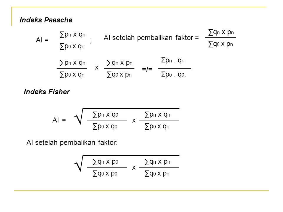 Indeks Paasche AI = ; ∑p n x q n ∑p 0 x q n ∑q n x p n ∑q 0 x p n AI setelah pembalikan faktor = ∑p n x q n ∑p 0 x q n ∑q n x p n ∑q 0 x p n x =/= Σp