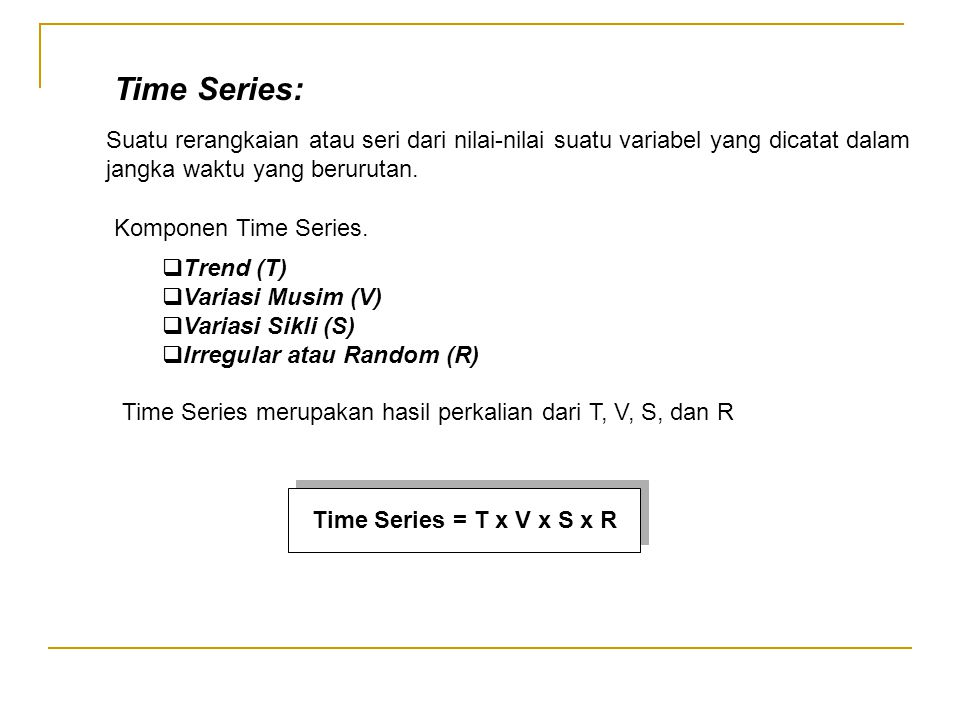 Suatu rerangkaian atau seri dari nilai-nilai suatu variabel yang dicatat dalam jangka waktu yang berurutan. Komponen Time Series.  Trend (T)  Varias