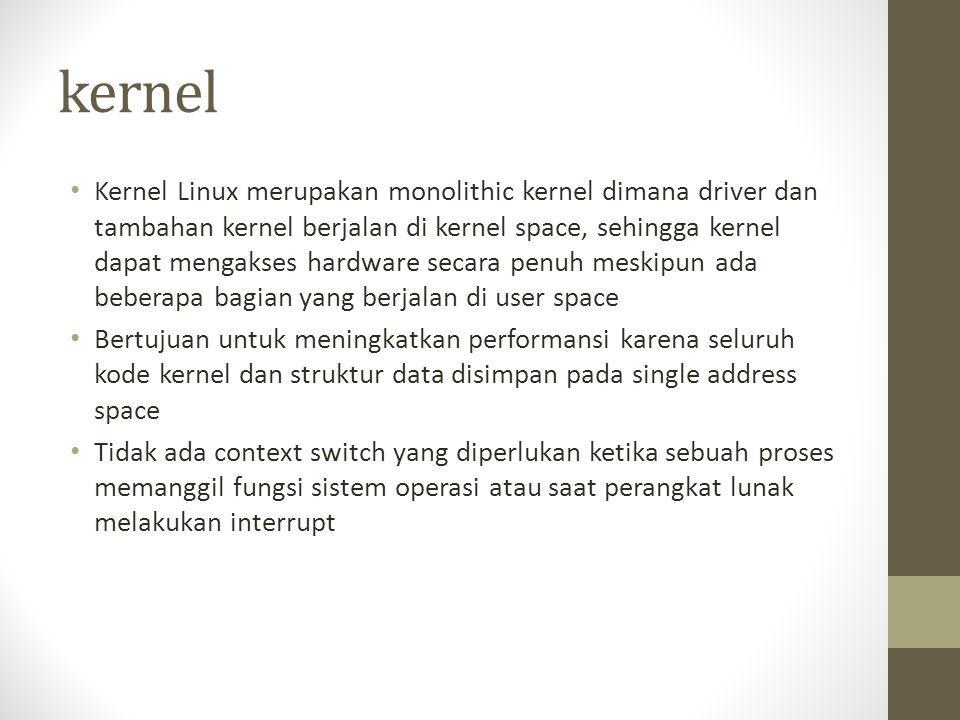 kernel Kernel Linux merupakan monolithic kernel dimana driver dan tambahan kernel berjalan di kernel space, sehingga kernel dapat mengakses hardware s