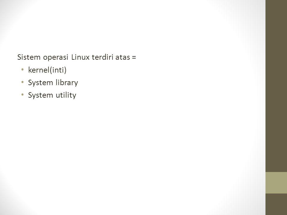 Sistem operasi Linux terdiri atas = kernel(inti) System library System utility