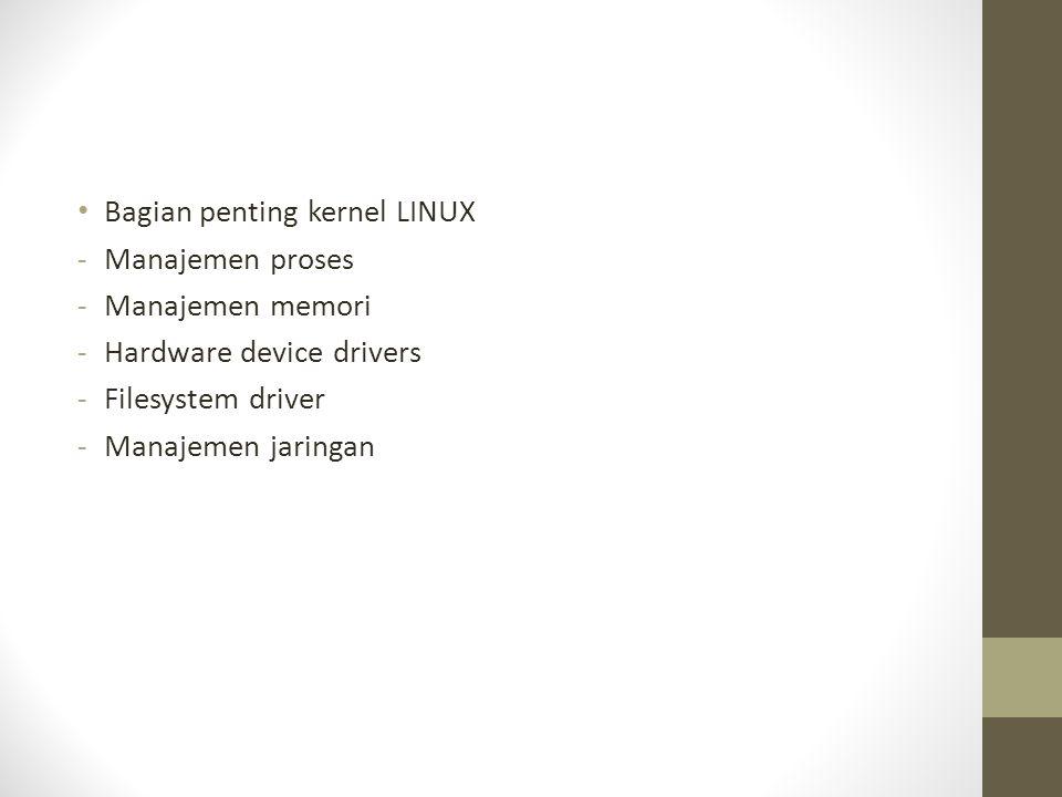 Bagian penting kernel LINUX -Manajemen proses -Manajemen memori -Hardware device drivers -Filesystem driver -Manajemen jaringan