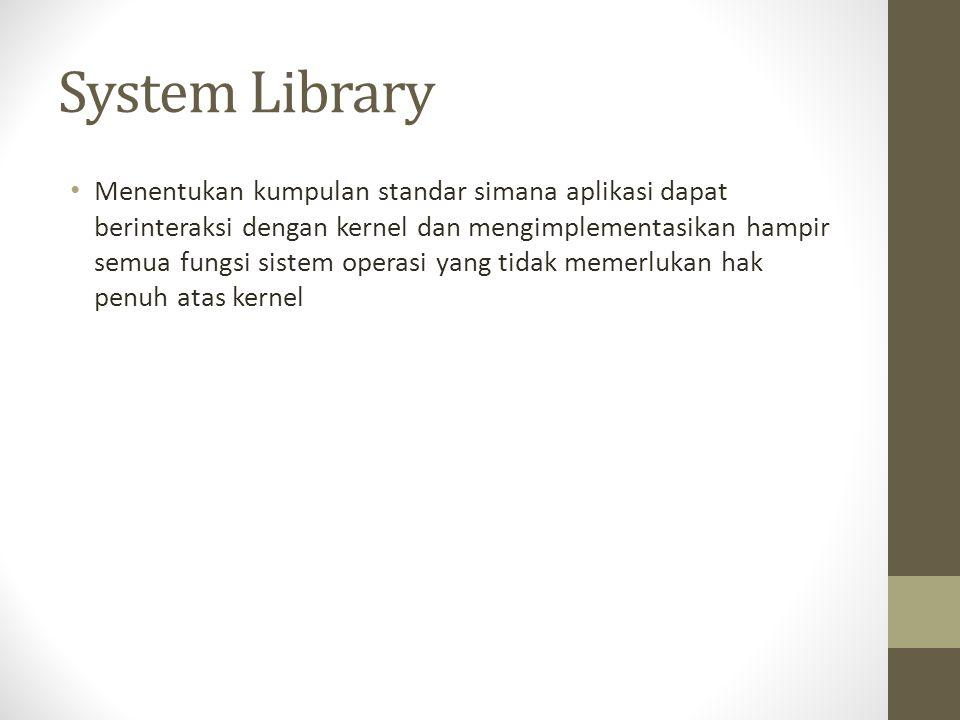 System Library Menentukan kumpulan standar simana aplikasi dapat berinteraksi dengan kernel dan mengimplementasikan hampir semua fungsi sistem operasi