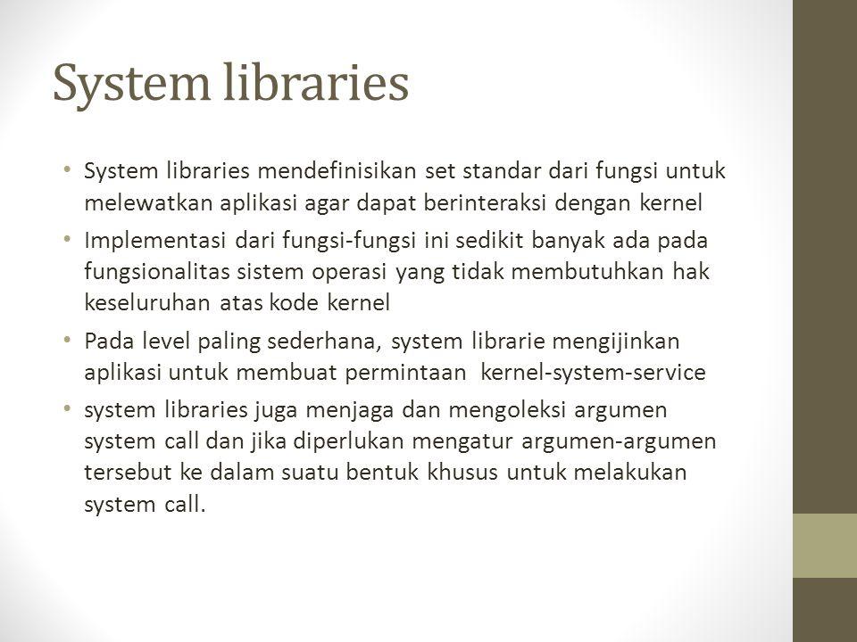 System libraries System libraries mendefinisikan set standar dari fungsi untuk melewatkan aplikasi agar dapat berinteraksi dengan kernel Implementasi