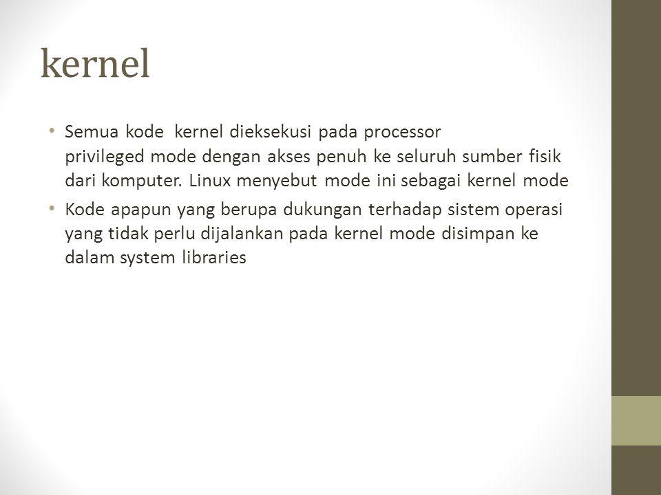 kernel Semua kode kernel dieksekusi pada processor privileged mode dengan akses penuh ke seluruh sumber fisik dari komputer. Linux menyebut mode ini s