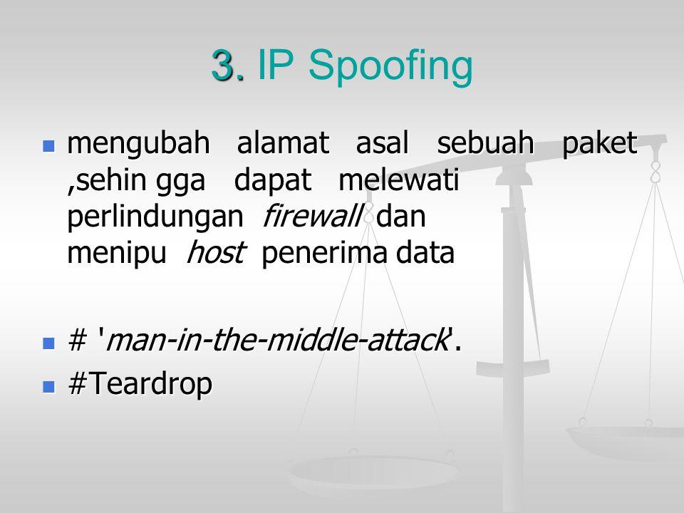 3. 3. IP Spoofing mengubah alamat asal sebuah paket,sehin gga dapat melewati perlindungan firewall dan menipu host penerima data mengubah alamat asal