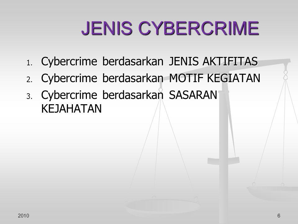 1. Cybercrime berdasarkan JENIS AKTIFITAS 2. Cybercrime berdasarkan MOTIF KEGIATAN 3. Cybercrime berdasarkan SASARAN KEJAHATAN JENIS CYBERCRIME 20106