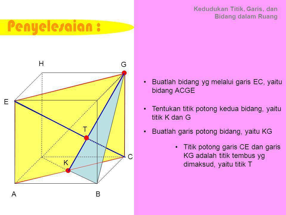 Kedudukan Titik, Garis, dan Bidang dalam Ruang Buatlah bidang yg melalui garis EC, yaitu bidang ACGE Buatlah garis potong bidang, yaitu KG Titik potong garis CE dan garis KG adalah titik tembus yg dimaksud, yaitu titik T C A B D E F G H Tentukan titik potong kedua bidang, yaitu titik K dan G K T