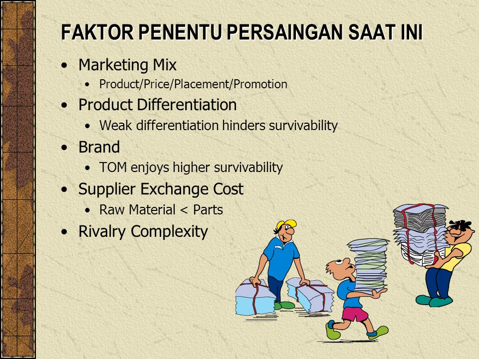 FAKTOR PENENTU PERSAINGAN SAAT INI Marketing Mix Product/Price/Placement/Promotion Product Differentiation Weak differentiation hinders survivability Brand TOM enjoys higher survivability Supplier Exchange Cost Raw Material < Parts Rivalry Complexity