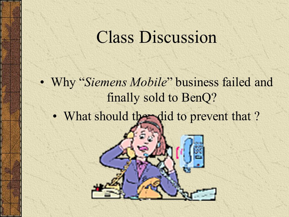 Class Discussion Why Siemens Mobile business failed and finally sold to BenQ.