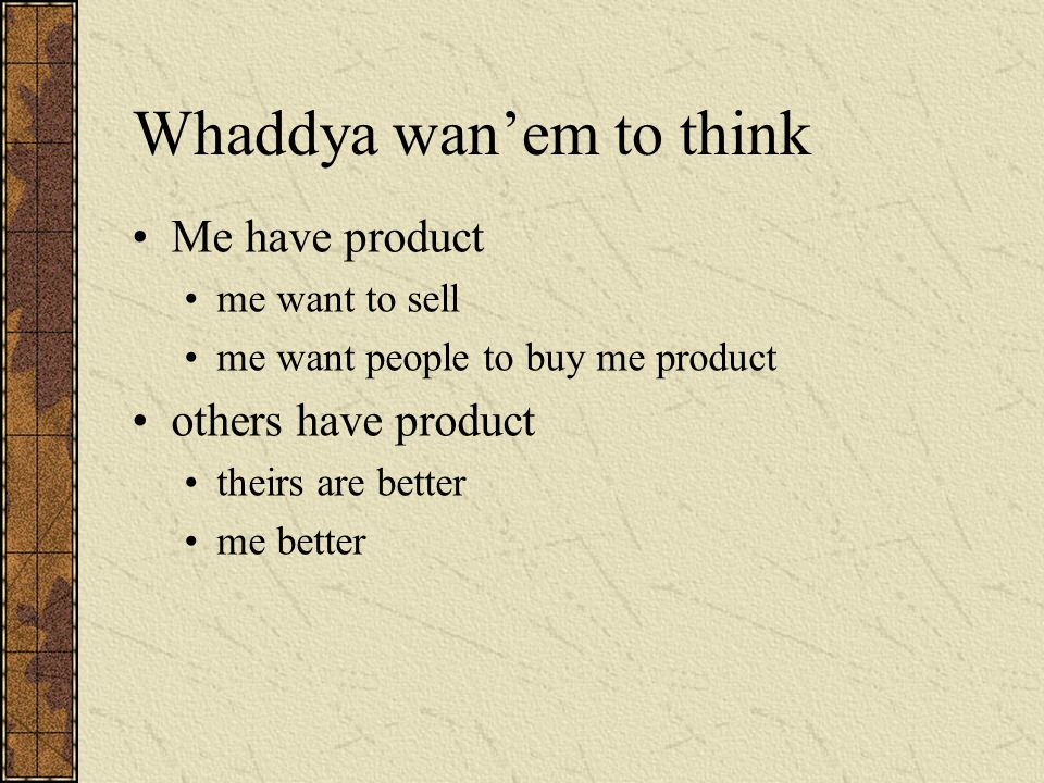 Whaddya wan'em to think Me have product me want to sell me want people to buy me product others have product theirs are better me better