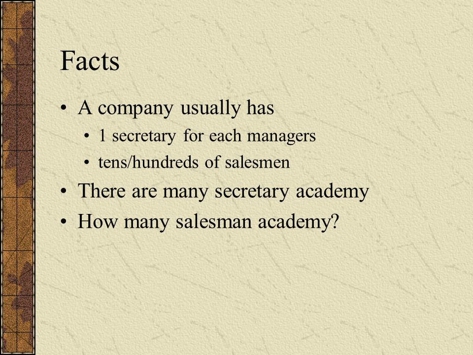 Facts A company usually has 1 secretary for each managers tens/hundreds of salesmen There are many secretary academy How many salesman academy