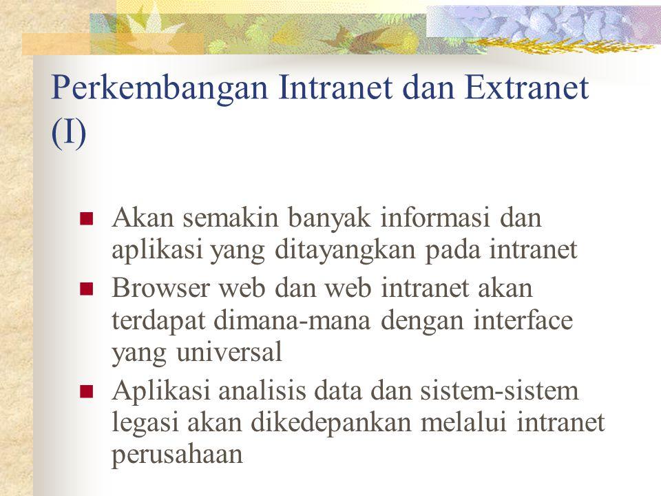 Perkembangan Intranet dan Extranet (I) Akan semakin banyak informasi dan aplikasi yang ditayangkan pada intranet Browser web dan web intranet akan ter