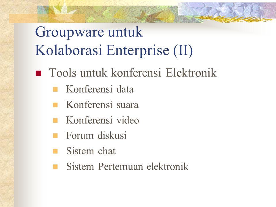 Groupware untuk Kolaborasi Enterprise (II) Tools untuk konferensi Elektronik Konferensi data Konferensi suara Konferensi video Forum diskusi Sistem ch