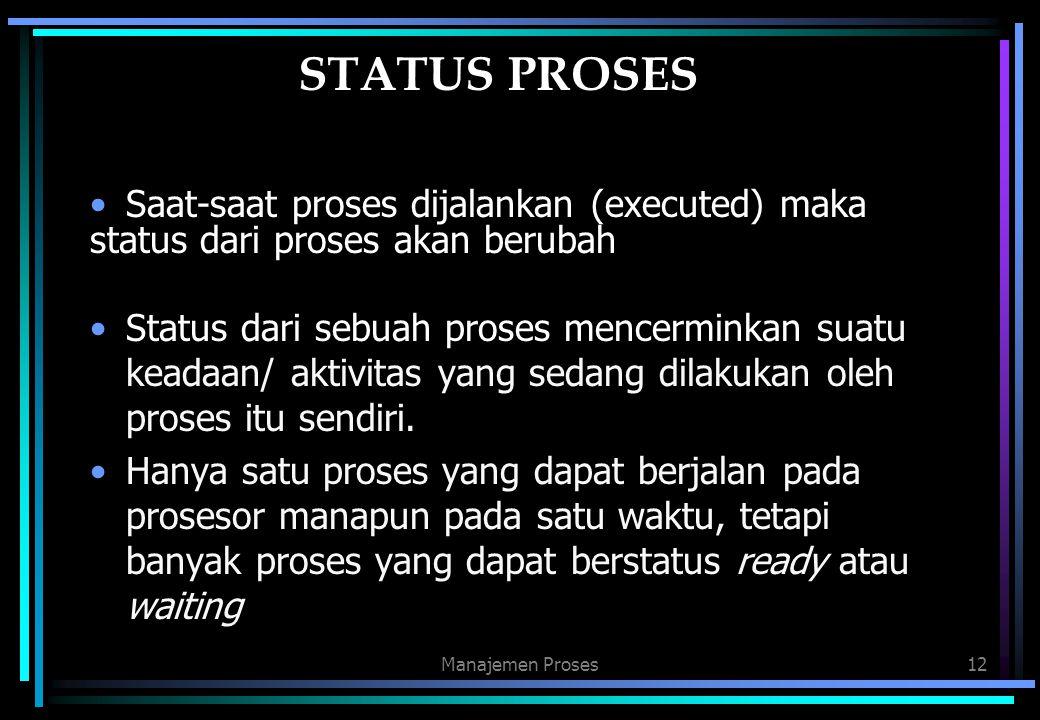 Manajemen Proses12 STATUS PROSES Saat-saat proses dijalankan (executed) maka status dari proses akan berubah Status dari sebuah proses mencerminkan su