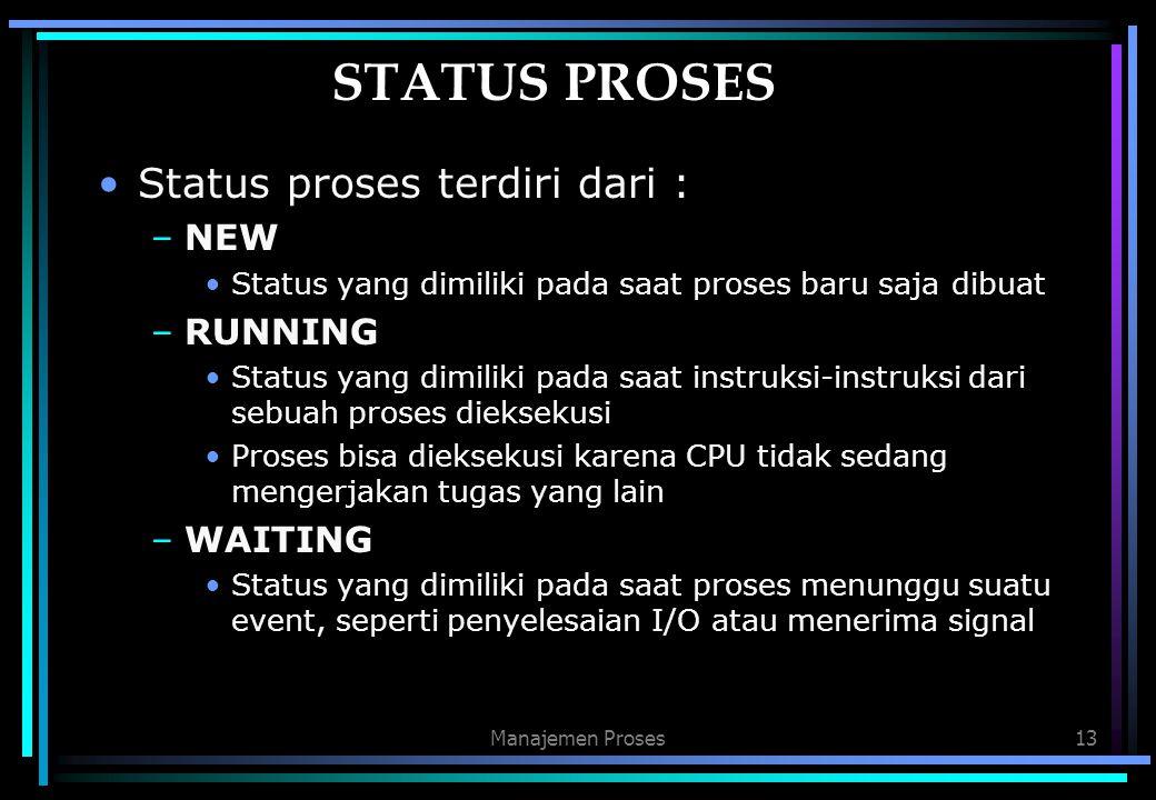 Manajemen Proses13 STATUS PROSES Status proses terdiri dari : –NEW Status yang dimiliki pada saat proses baru saja dibuat –RUNNING Status yang dimilik