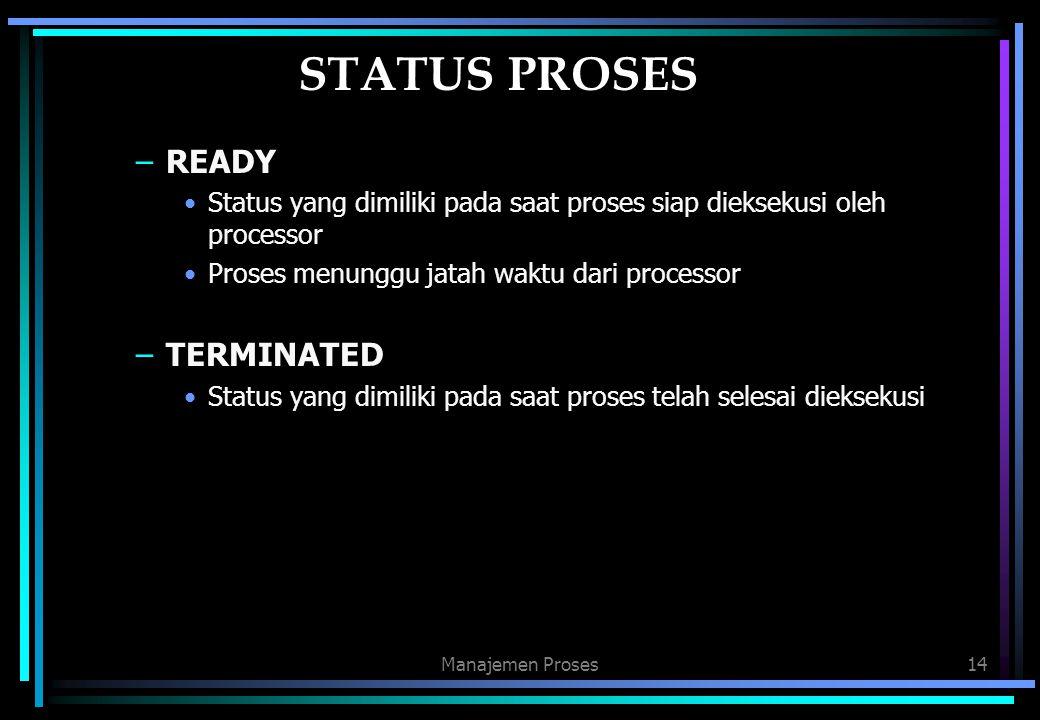Manajemen Proses14 STATUS PROSES –READY Status yang dimiliki pada saat proses siap dieksekusi oleh processor Proses menunggu jatah waktu dari processo