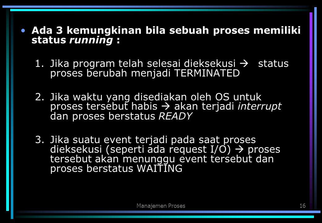 Manajemen Proses16 Ada 3 kemungkinan bila sebuah proses memiliki status running : 1. Jika program telah selesai dieksekusi  status proses berubah men