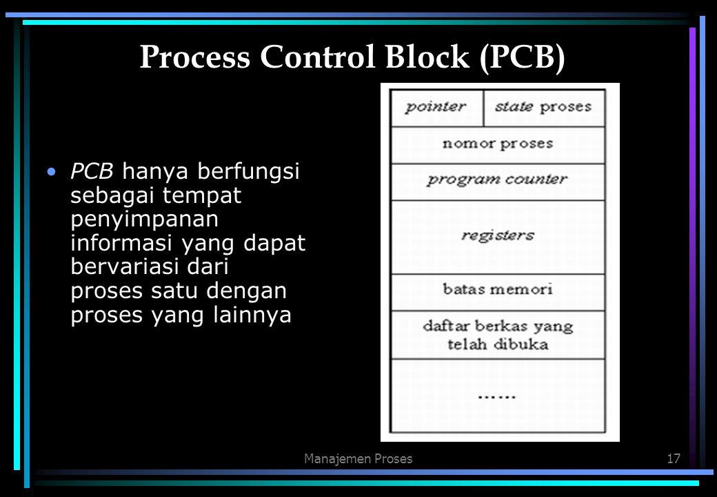 Manajemen Proses17 Process Control Block (PCB) PCB hanya berfungsi sebagai tempat penyimpanan informasi yang dapat bervariasi dari proses satu dengan
