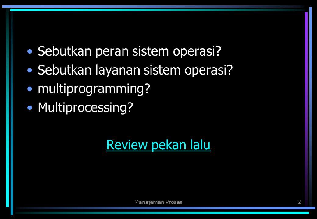 Sebutkan peran sistem operasi? Sebutkan layanan sistem operasi? multiprogramming? Multiprocessing? Review pekan lalu Manajemen Proses2