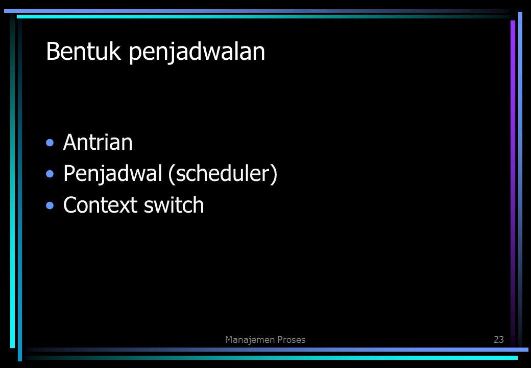 Bentuk penjadwalan Antrian Penjadwal (scheduler) Context switch Manajemen Proses23