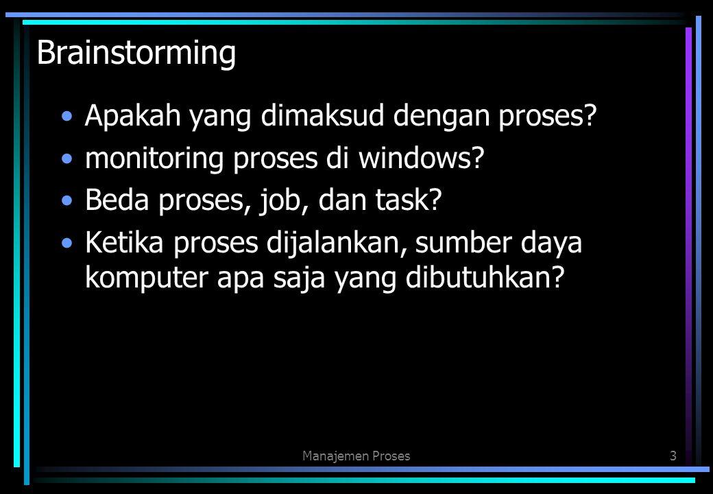 Brainstorming Apakah yang dimaksud dengan proses? monitoring proses di windows? Beda proses, job, dan task? Ketika proses dijalankan, sumber daya komp