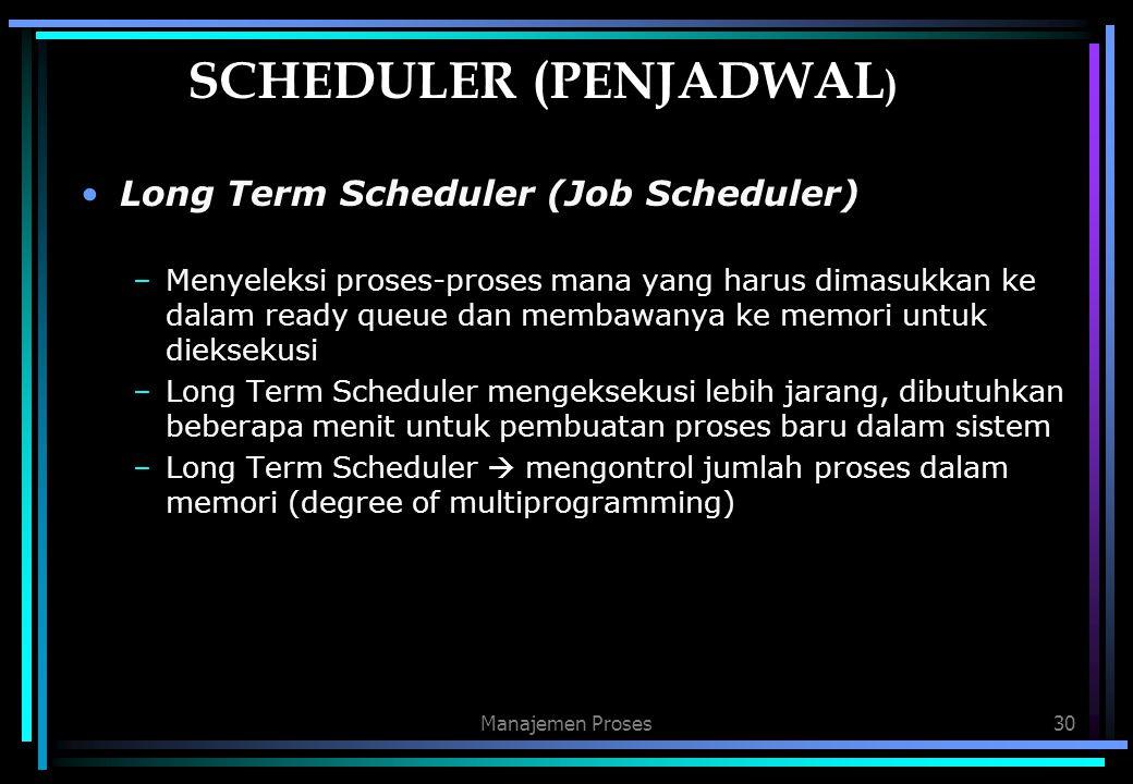 Manajemen Proses30 SCHEDULER (PENJADWAL ) Long Term Scheduler (Job Scheduler) –Menyeleksi proses-proses mana yang harus dimasukkan ke dalam ready queu