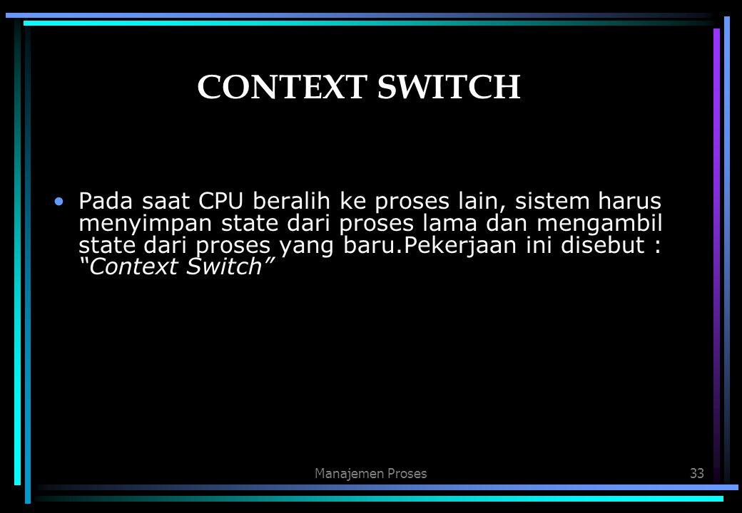 Manajemen Proses33 CONTEXT SWITCH Pada saat CPU beralih ke proses lain, sistem harus menyimpan state dari proses lama dan mengambil state dari proses