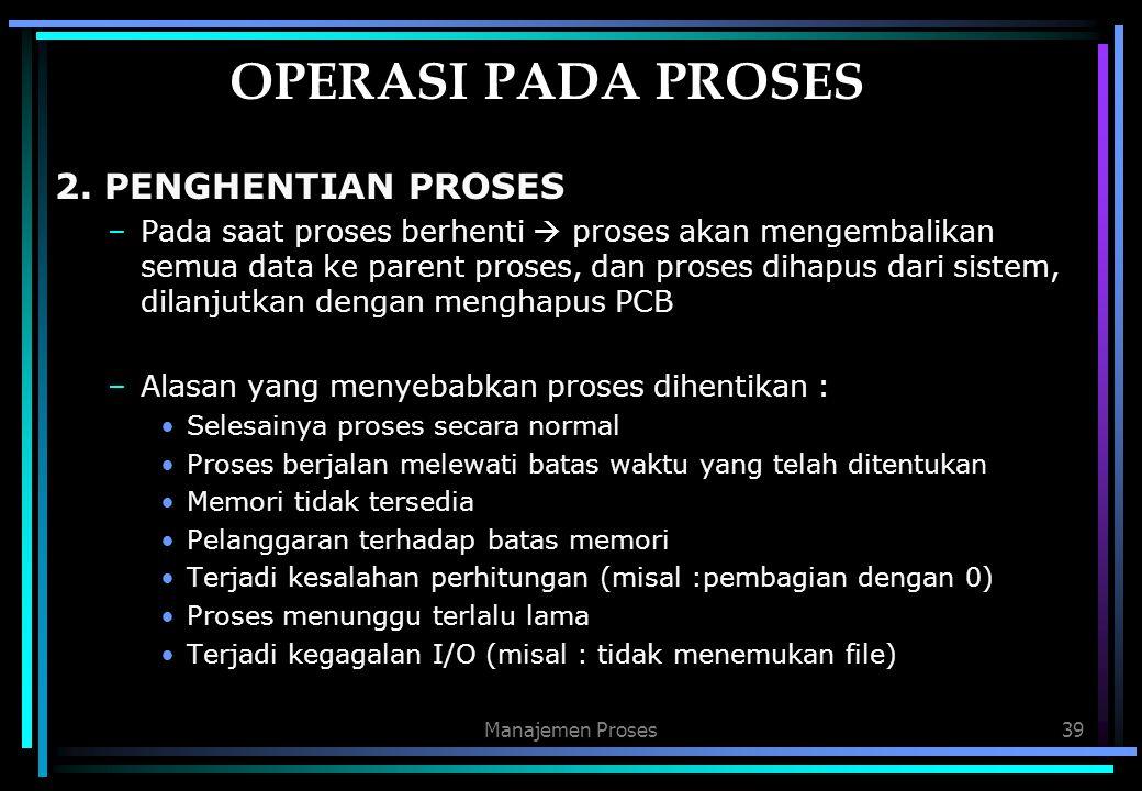 Manajemen Proses39 OPERASI PADA PROSES 2. PENGHENTIAN PROSES –Pada saat proses berhenti  proses akan mengembalikan semua data ke parent proses, dan p
