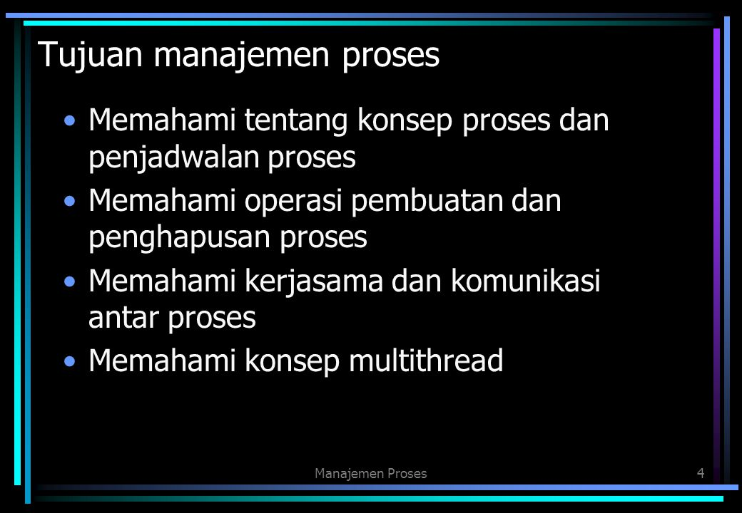 Tujuan manajemen proses Memahami tentang konsep proses dan penjadwalan proses Memahami operasi pembuatan dan penghapusan proses Memahami kerjasama dan