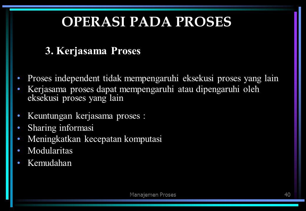 Manajemen Proses40 OPERASI PADA PROSES 3. Kerjasama Proses Proses independent tidak mempengaruhi eksekusi proses yang lain Kerjasama proses dapat memp
