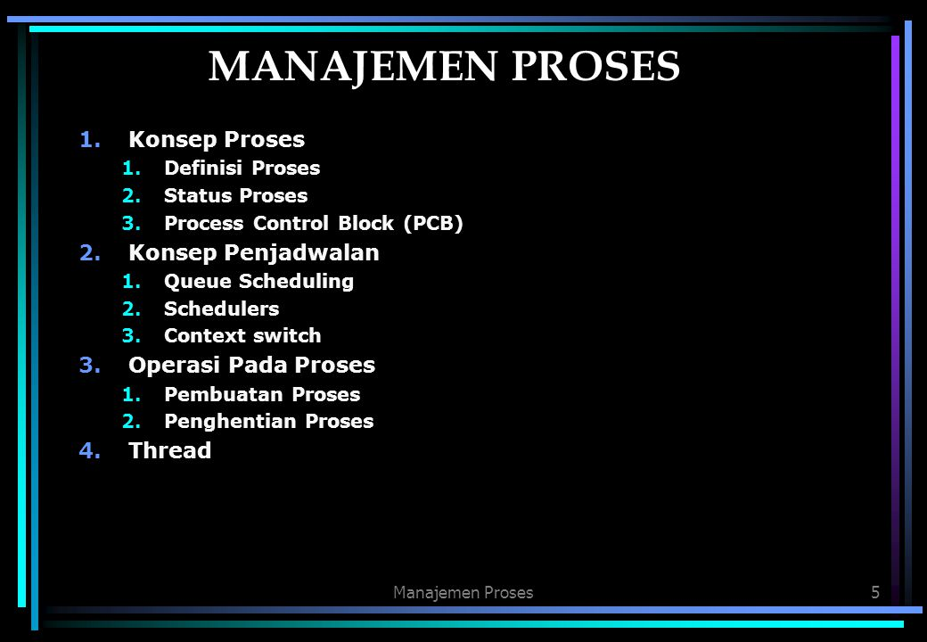 5 MANAJEMEN PROSES 1.Konsep Proses 1.Definisi Proses 2.Status Proses 3.Process Control Block (PCB) 2.Konsep Penjadwalan 1.Queue Scheduling 2.Scheduler