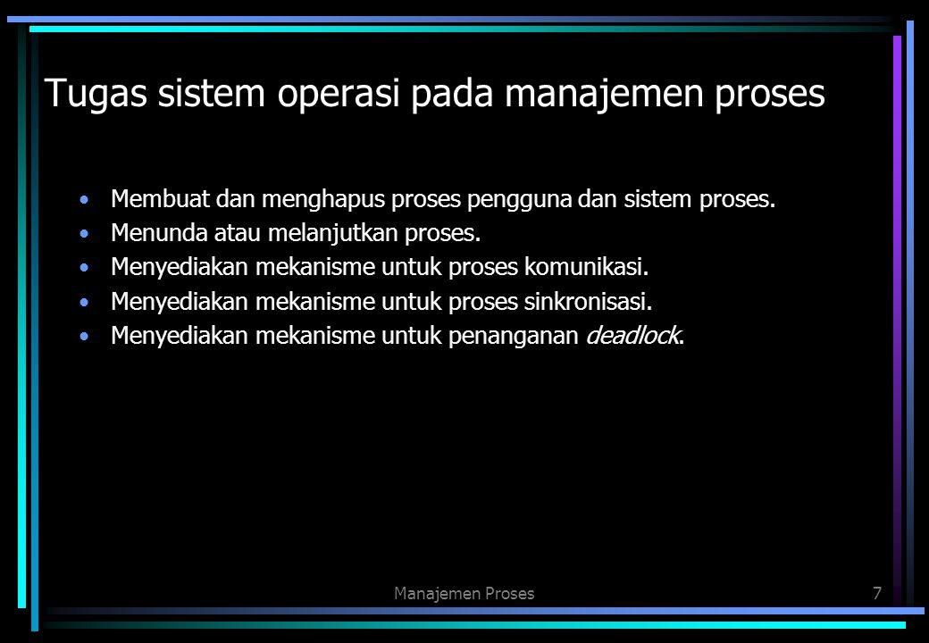 Tugas sistem operasi pada manajemen proses Membuat dan menghapus proses pengguna dan sistem proses. Menunda atau melanjutkan proses. Menyediakan mekan