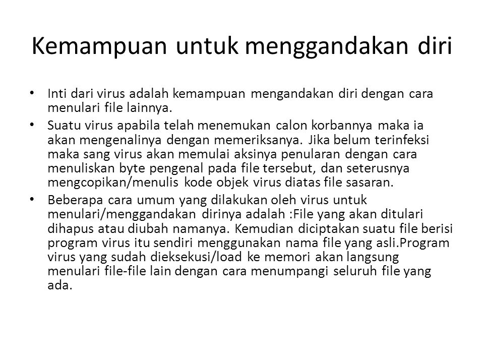 Kemampuan untuk menggandakan diri Inti dari virus adalah kemampuan mengandakan diri dengan cara menulari file lainnya. Suatu virus apabila telah menem