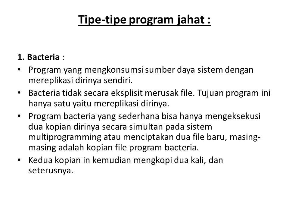 Tipe-tipe program jahat : 1. Bacteria : Program yang mengkonsumsi sumber daya sistem dengan mereplikasi dirinya sendiri. Bacteria tidak secara eksplis