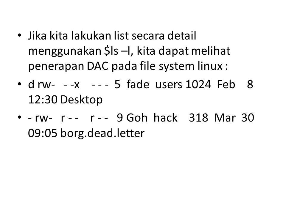 Jika kita lakukan list secara detail menggunakan $ls –l, kita dapat melihat penerapan DAC pada file system linux : d rw- - -x - - - 5 fade users 1024 Feb 8 12:30 Desktop - rw- r - - r - - 9 Goh hack 318 Mar 30 09:05 borg.dead.letter