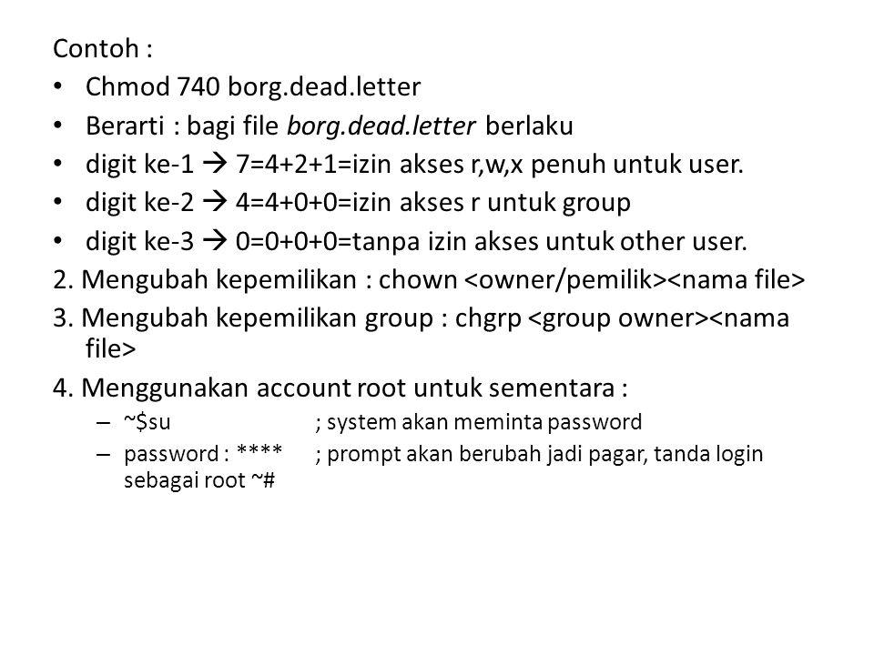 Contoh : Chmod 740 borg.dead.letter Berarti : bagi file borg.dead.letter berlaku digit ke-1  7=4+2+1=izin akses r,w,x penuh untuk user.