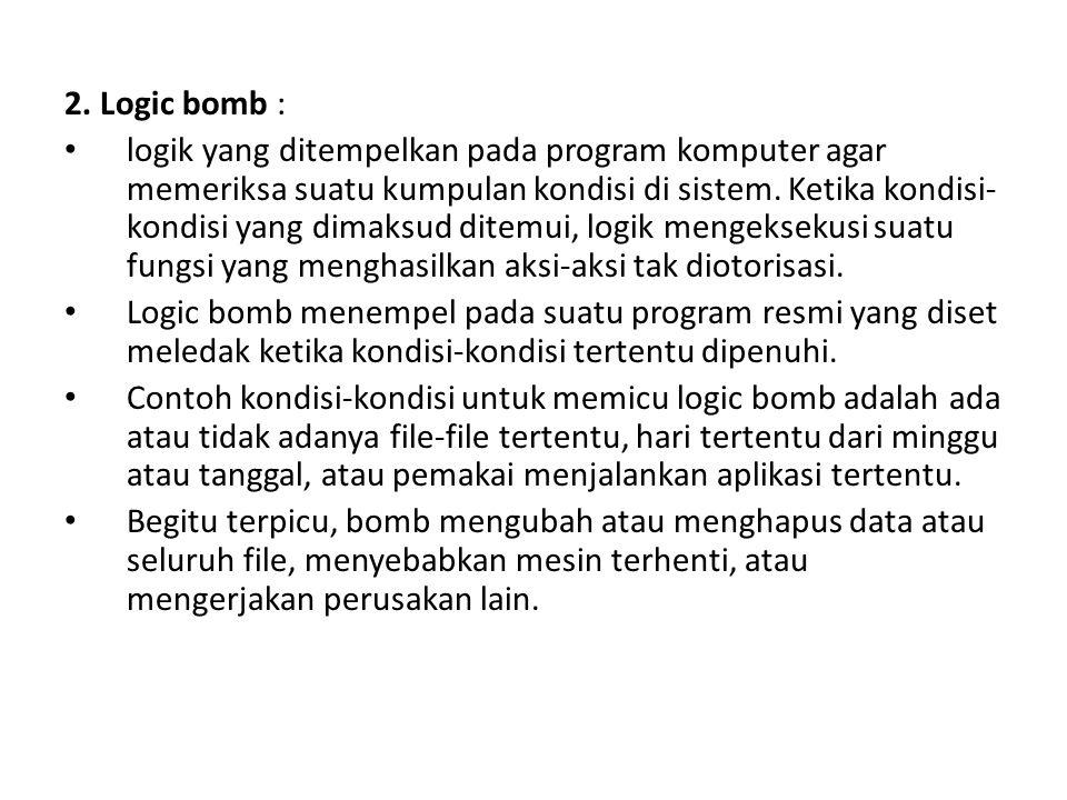 2. Logic bomb : logik yang ditempelkan pada program komputer agar memeriksa suatu kumpulan kondisi di sistem. Ketika kondisi- kondisi yang dimaksud di