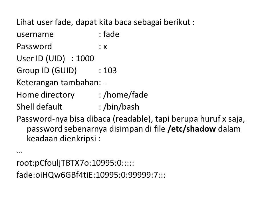Lihat user fade, dapat kita baca sebagai berikut : username: fade Password: x User ID (UID): 1000 Group ID (GUID): 103 Keterangan tambahan: - Home directory: /home/fade Shell default: /bin/bash Password-nya bisa dibaca (readable), tapi berupa huruf x saja, password sebenarnya disimpan di file /etc/shadow dalam keadaan dienkripsi : … root:pCfouljTBTX7o:10995:0::::: fade:oiHQw6GBf4tiE:10995:0:99999:7:::