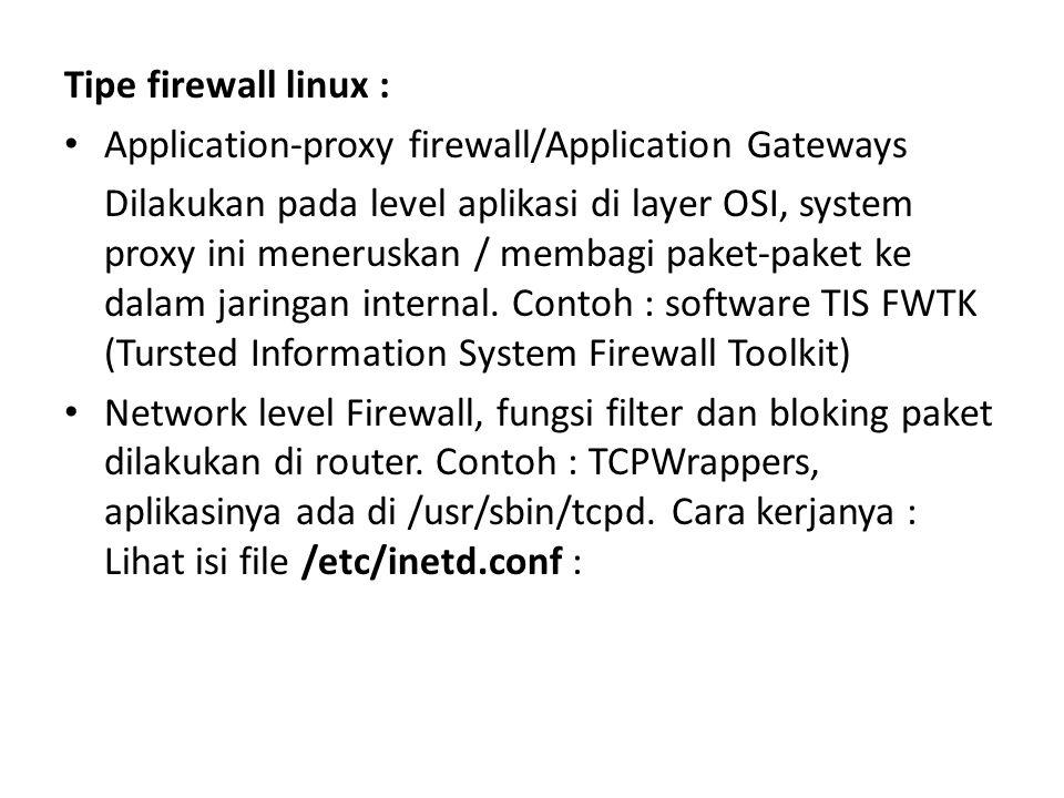 Tipe firewall linux : Application-proxy firewall/Application Gateways Dilakukan pada level aplikasi di layer OSI, system proxy ini meneruskan / membagi paket-paket ke dalam jaringan internal.