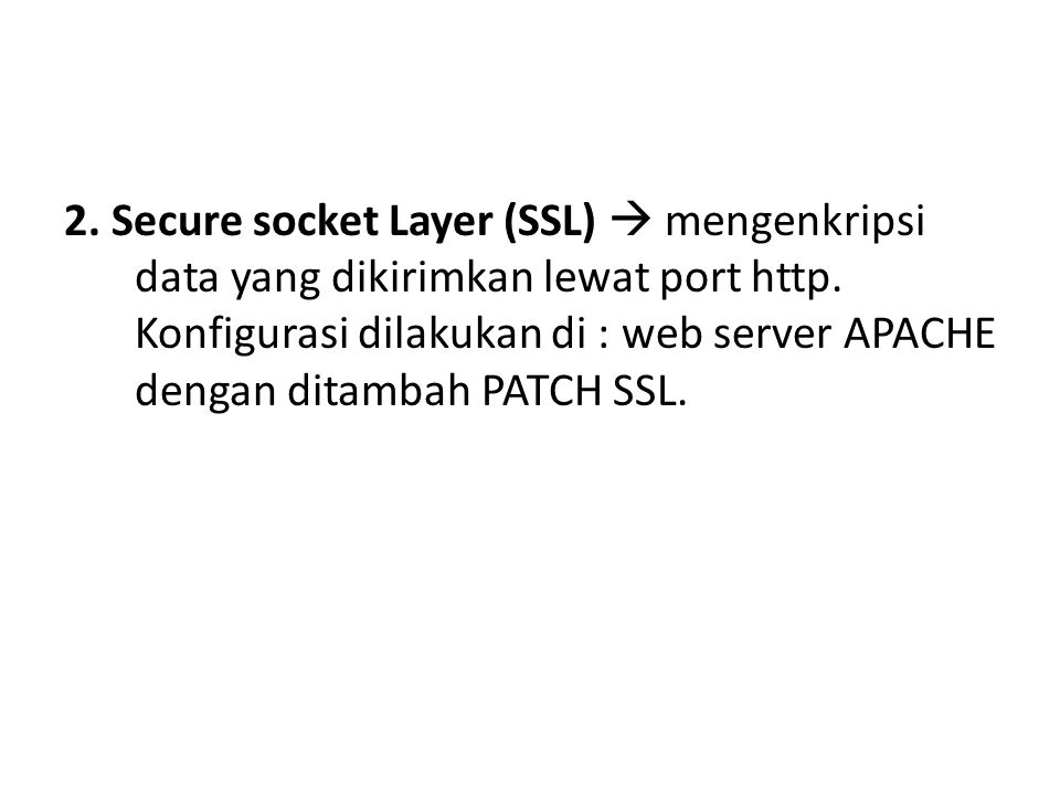 2. Secure socket Layer (SSL)  mengenkripsi data yang dikirimkan lewat port http. Konfigurasi dilakukan di : web server APACHE dengan ditambah PATCH S