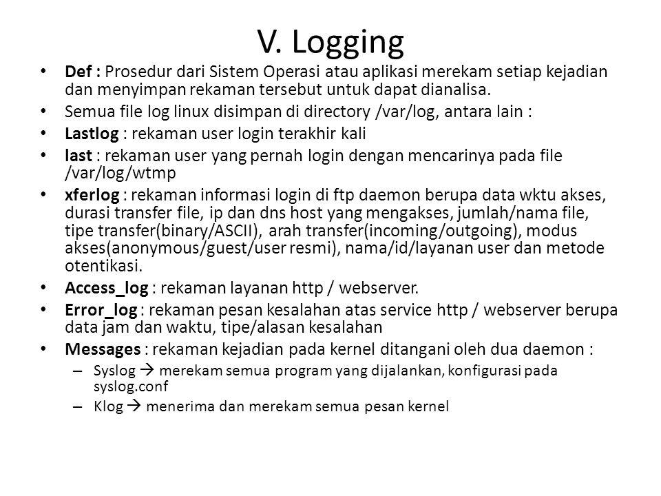 V. Logging Def : Prosedur dari Sistem Operasi atau aplikasi merekam setiap kejadian dan menyimpan rekaman tersebut untuk dapat dianalisa. Semua file l