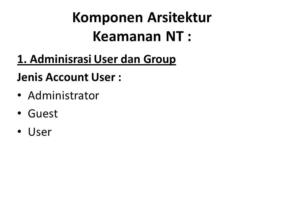 Komponen Arsitektur Keamanan NT : 1. Adminisrasi User dan Group Jenis Account User : Administrator Guest User