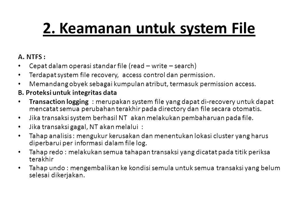 2. Keamanan untuk system File A. NTFS : Cepat dalam operasi standar file (read – write – search) Terdapat system file recovery, access control dan per