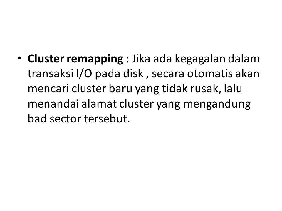 Cluster remapping : Jika ada kegagalan dalam transaksi I/O pada disk, secara otomatis akan mencari cluster baru yang tidak rusak, lalu menandai alamat cluster yang mengandung bad sector tersebut.