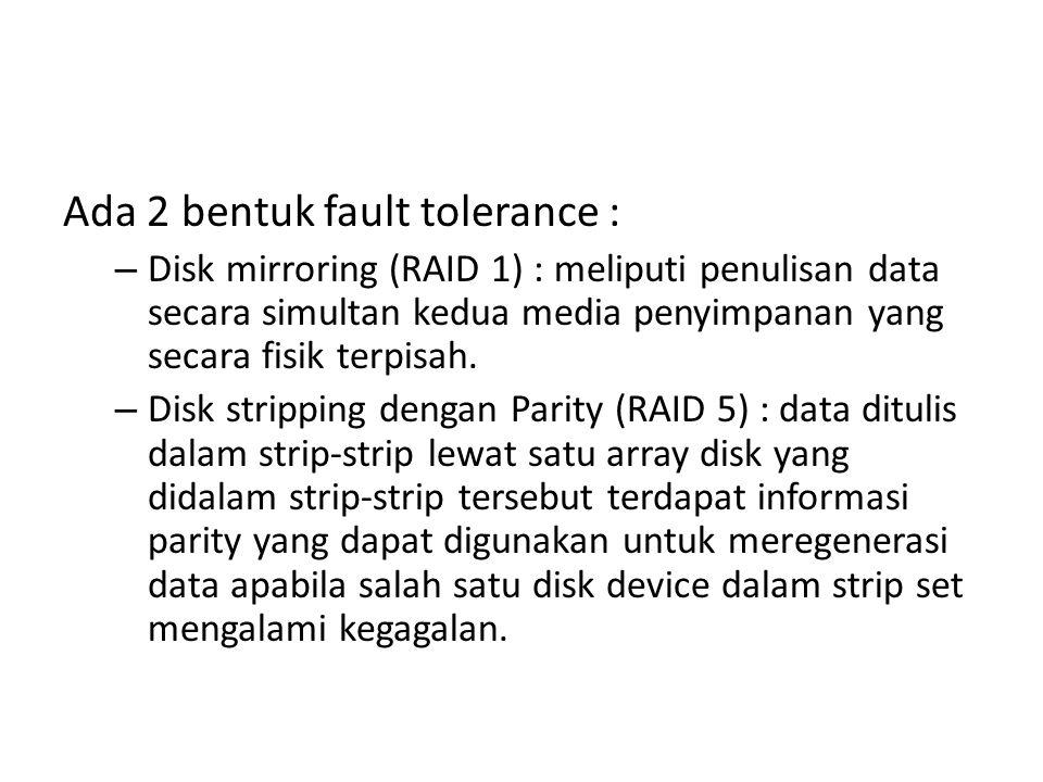 Ada 2 bentuk fault tolerance : – Disk mirroring (RAID 1) : meliputi penulisan data secara simultan kedua media penyimpanan yang secara fisik terpisah.