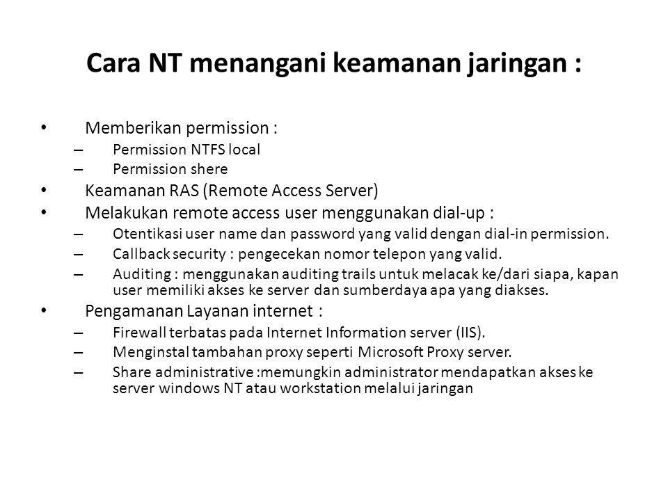 Cara NT menangani keamanan jaringan : Memberikan permission : – Permission NTFS local – Permission shere Keamanan RAS (Remote Access Server) Melakukan remote access user menggunakan dial-up : – Otentikasi user name dan password yang valid dengan dial-in permission.