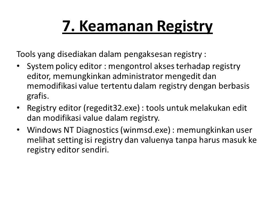 7. Keamanan Registry Tools yang disediakan dalam pengaksesan registry : System policy editor : mengontrol akses terhadap registry editor, memungkinkan