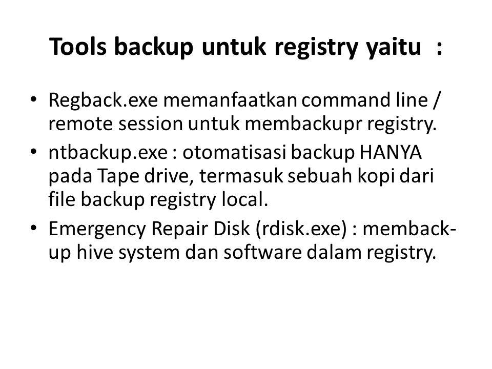 Tools backup untuk registry yaitu : Regback.exe memanfaatkan command line / remote session untuk membackupr registry. ntbackup.exe : otomatisasi backu
