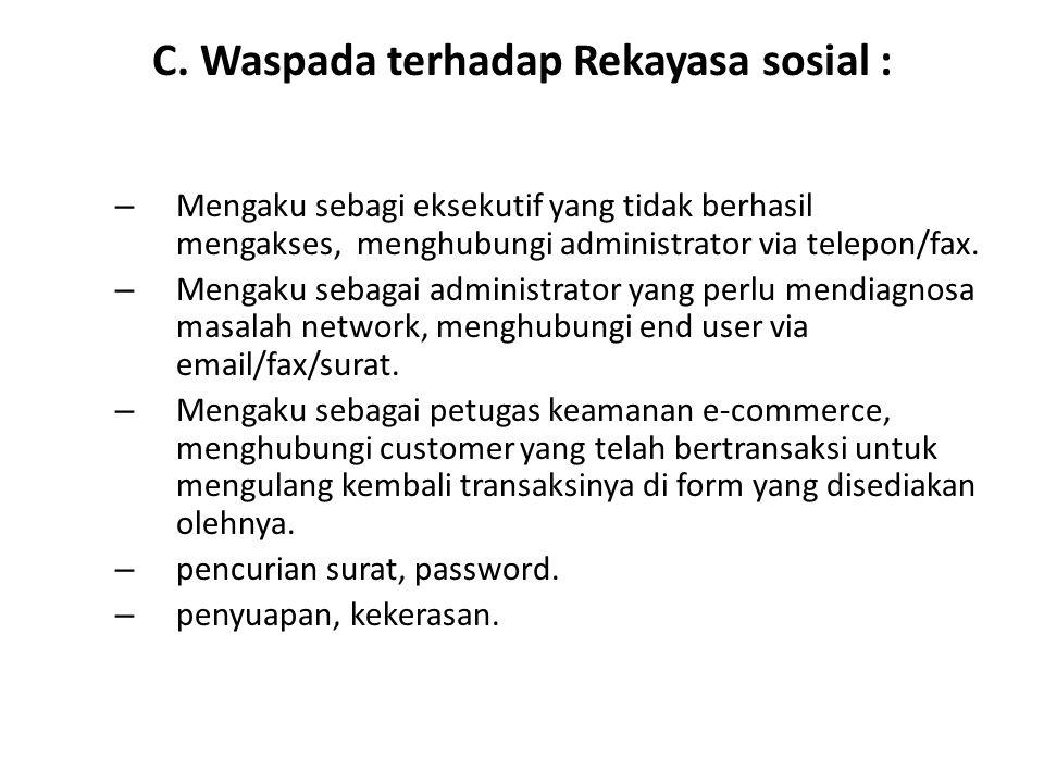 C. Waspada terhadap Rekayasa sosial : – Mengaku sebagi eksekutif yang tidak berhasil mengakses, menghubungi administrator via telepon/fax. – Mengaku s